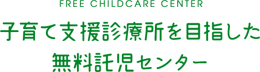 FREE CHILDCARE CENTER 子育て支援診療所を目指した 無料託児センター